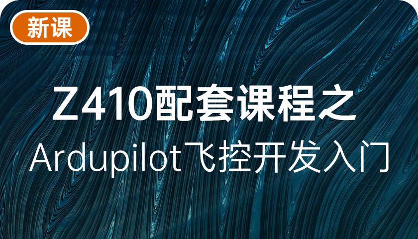 Z410配套课程之 Ardupilot飞控开发入门